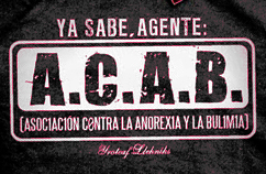 you got it officer  Association Contra Anorexia & Bulimia...ACAB